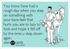 Don't know why I find this so funny. . . :You know have had a rough day when you step on something with your bare feet that hurts you are to lazy to look and hope it fell off by the time u step down again.