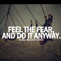 The best advice I ever got: Feel the fear and do it anyway.  - Susan Jeffers