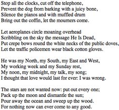 """W.H.Auden - Funeral Blues  This poem was featured in the movie """"Four Weddings and a Funeral"""" and once I heard it I never forgot it. It is probably the best communication of grief and pain put into mere words."""