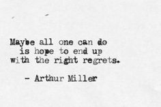 Maybe all one can do is hope to end up with the right regrets. Arthur Miller.