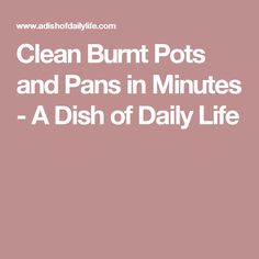 Clean Burnt Pots and Pans in Minutes - A Dish of Daily Life