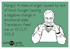 Hangry: A state of anger caused by lack of food; hunger causing a negative change in emotional state. Translation: Feed me or I'll CUT YOU!!