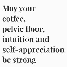May your coffee, pelvic floor, intuition and self-appreciation be strong. ~ quote, health, self-care ~ astrologyangelmediums via Instagram