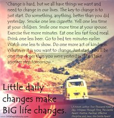 """Change is hard, but we all have things we want and need to change in our lives. The key to change is to just start. Do something, anything, better than you did yesterday. Smoke one less cigarette. Yell one less time at your children. Smile one more time at your spouse. Exercise five more minutes. Eat one less fast food meal. Go to bed ten minutes earlier. Watch one less tv show. Do one more act of kindness. Whatever it is you want to change, just start. You'll be one step closer..."" L.R.Knost"