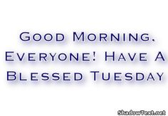 Have a Blessed Tuesday | Good Morning, Everyone! Have A Blessed Tuesday ""