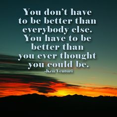 You don't have  to be better than  everybody else. You have to be better than you ever thought you could be.