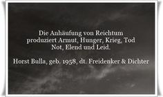 Die Anhäufung von Reichtum produziert Armut, Hunger, Krieg, Tod, Not, Elend und Leid - Zitat von Horst Bulla, dt. Freidenker, Dichter & Autor. - Zitate - Zitat - Quotes - deutsch