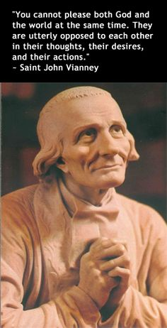 "St. John Vianney on following Christ: ""You cannot please both God and the world at the same time. They are utterly opposed to each other in their thoughts, their desires, and their actions"" ""I tell you that you have less to suffer in following the Cross than in serving the world and its pleasures."" ""If people would do for God what they do for the world, what a great number of Christians would go to Heaven."""