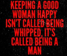 Keeping a good woman happy isn't called being whipped. It's called being a man.