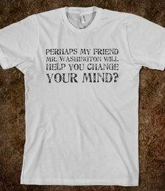 Perhaps my friend Mr. Washington will help you change your mind?