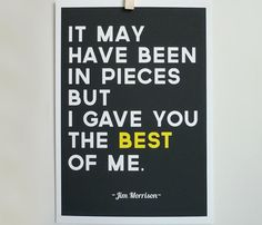 It may have been in pieces but I gave you the best of me...Jim Morrison