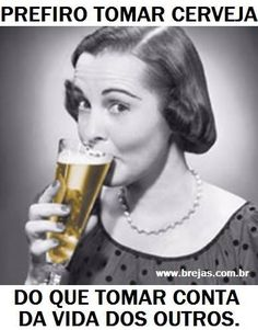 Prefiro tomar cerveja do que tomar conta da vida dos outros | Este e outros 20 memes de cerveja só no Brejas