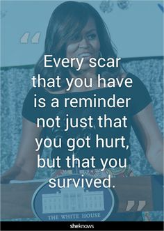 """Every scar that you have is a reminder not just that you got hurt, but that you survived."" #Quotes #MichelleObama"