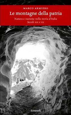 Marco Armiero, Le montagne della patria. Natura e nazione nella storia d'Italia. Secoli XIX e XX, Einaudi Storia - DISPONIBILE ANCHE IN EBOOK