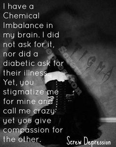 I have a chemical imbalance in my brain. I didn't ask for it anymore than a diabetic asked for their illness. Yet you stigmatize me and call me crazy but give compassion for the other..... Why?