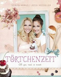 Törtchenzeit: All you need is sweet: Amazon.de: Sonya Kraus, Jessi Hesseler: Bücher
