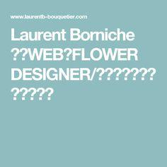 Laurent Borniche 公式WEB【FLOWER DESIGNER/ローラン・ボーニッシュ】