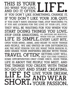 これはあなたの人生です。 自分の好きなことをやりなさい。そして、どんどんやりなさい。 何か気に入らないことがあれば、それを変えなさい。 今の仕事が気に入らなければ、やめなさい。 時間が足りないのなら、テレビを見るのをやめなさい。 人生をかけて愛する人を探してるなら、それもやめなさい。 その人は、あなたが好きなことを始めたときにあらわれます。 考えすぎるのをやめなさい、人生はシンプルです。 すべての感情は美しい。食事を、ひと口ひと口味わいなさい。 新しいことや人々との出会いに、心を、腕を、 そしてハートを開きなさい。 私たちは、お互いの違いで結びついているのです。 自分のまわりの人々に、何に情熱を傾けているのか聞きなさい、 そして、その人たちにあなた自身の夢も語りなさい。 たくさん旅をしなさい。 道に迷うことで、新しい自分を発見するでしょう。 ときにチャンスは一度しか訪れません。しっかりつかみなさい。 人生とは、あなたが出会う人々であり、 その人たちとあなたが作るもの。 だから、待っていないで作りはじめなさい。 人生は短い。 情熱を身にまとい、自分の夢を生きよう。