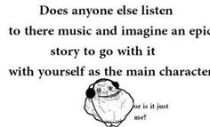 All the time...but the protagonist is always male in my stories....oh well XD