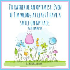 I'd rather be an optimist. Even if I'm wrong at least I have a smile on my face. Katrina Mayer