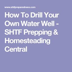 How To Drill Your Own Water Well - SHTF Prepping & Homesteading Central