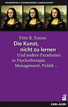 Die Kunst, nicht zu lernen: Und andere Paradoxien in Psychotherapie, Management, Politik...