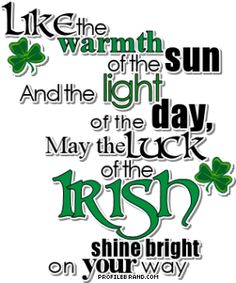 IRISH SAYING Like the warmth of the sun  And the light of the day,  May the luck of the Irish  shine bright on your way.   http://www.handcraftedcollectibles.com/irish_jewelry.htm