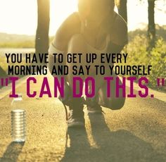 """You have to get up every morning and say to yourself 'I CAN DO THIS!'"""