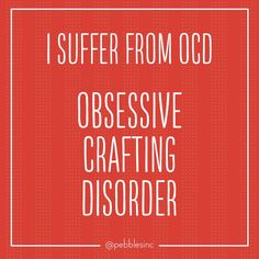 I suffer from OCD - Obsessive Crafting Disorder