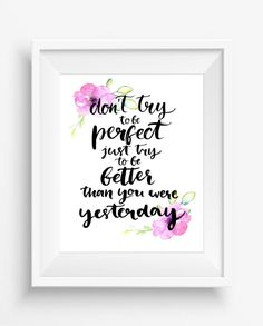 Don't try to be perfect,just try to be better than you were yesterday,inspirational  quote,digital art print,home decor,office decor,300 dpi