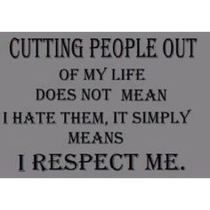 cut out a person recently. respecting myself to not continue a friendship that is negative, hurtful and insulting where I'm banging my head against a brick wall.