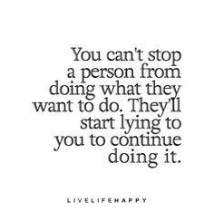 You can't stop a person from doing what they want to do. They'll start lying to you to continue doing it. Just b honest with urself and others and if the truth hurts fix things till ur telling the truth. The Words, Positive Quotes, Motivational Quotes, Inspirational Quotes, Uplifting Quotes, Great Quotes, Quotes To Live By, Stop Lying Quotes, You Lied Quotes