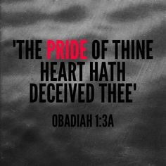 """""""The pride of thine heart hath deceived thee, thou that dwellest in the clefts of the rock, whose habitation is high; that saith in his heart, Who shall bring me down to the ground?"""" - Obadiah 1:3"""