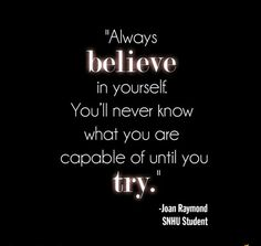 Always believe in yourself, You'll never know what you are capable of until you try..