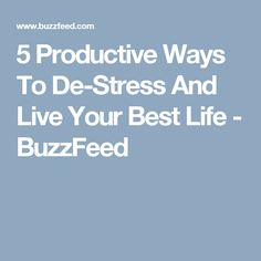 5 Productive Ways To De-Stress And Live Your Best Life - BuzzFeed