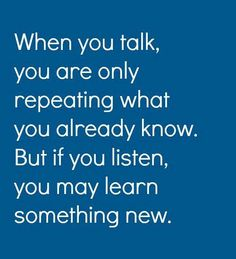 When you talk, you are only repeating what you already know. But if you listen, you may learn something new.
