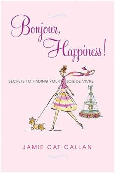 French women didn't invent happiness, but they know a thing or two about joie e vivre -- being alive to each delicious moment. Go on, make your day a happy one.