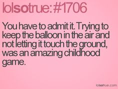 You have to admit it. Trying to keep the balloon in the air and not letting it touch the ground, was an amazing childhood game.