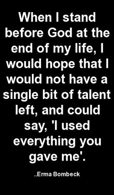 When I stand before God at the end of my life, I would hope that I would not have a single bit of talent left, and could say, 'I used everything you gave me'. Erma Bombeck