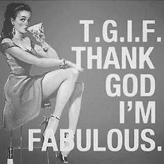 TGIF Thank God I'm Fabulous ;-)