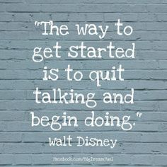 The way to get started is to quit talking and start doing! Like and share if you agree.