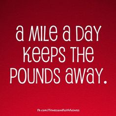 A mile a day keeps the pounds away. :) Or two. Or healthy, clean eating. Or any kind of exercise! JUST GET MOVING!!!
