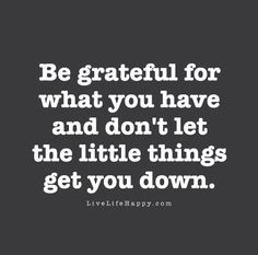 Be grateful for what you have and don't let the little things get you down.