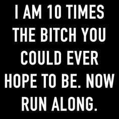 I am 10 times the Bitch you could ever hope to be.  Now run along.