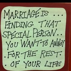 Marriage is finding that special person you want to annoy for the rest of your life!