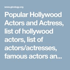 Popular Hollywood Actors and Actress, list of hollywood actors, list of actors/actresses, famous actors and actresses, hollywood actors images with names, hollywood actresses, hollywood actors list male, hollywood actors female