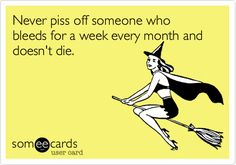 Never piss off someone who bleeds for a week every month and doesn't die. | Reminders Ecard | someecards.com