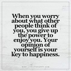 When you worry about what other people think of you, you give up the power to enjoy you. Your opinion of yourself is your key to happiness.