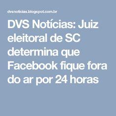 DVS Notícias: Juiz eleitoral de SC determina que Facebook fique fora do ar por 24 horas