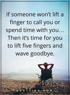 self respect quotes If someone won't lift a finger to call you or spend time with you… Then it's time for you to lift five fingers and wave goodbye.
